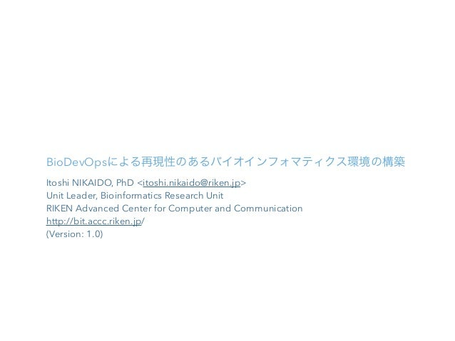 BioDevOpsによる再現性のあるバイオインフォマティクス環境の構築 Itoshi NIKAIDO, PhD <itoshi.nikaido@riken.jp> Unit Leader, Bioinformatics Research Uni...