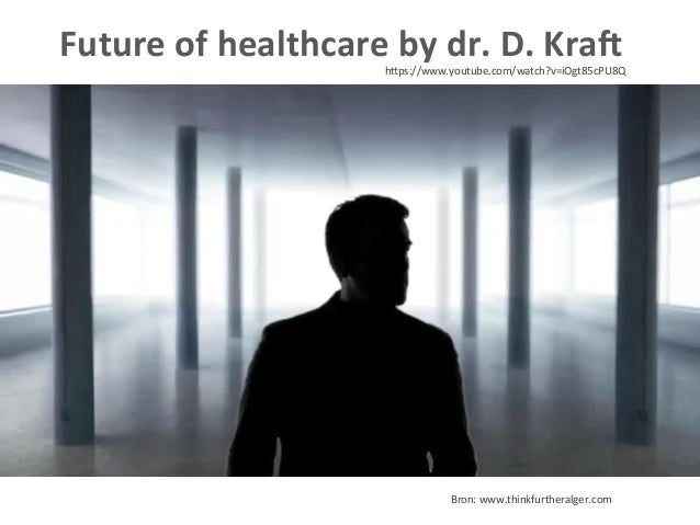 Future  of  healthcare  by  dr.  D.  KraX  hFps://www.youtube.com/watch?v=iOgt85cPU8Q   Bron:  www.think...