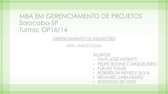 MBA EM GERENCIAMENTO DE PROJETOS Sorocaba-SP Turma: GP16/14 GERENCIAMENTO DE AQUISIÇÕES PROF.: MARCO COGHI ALUNOS: • DAVI ...