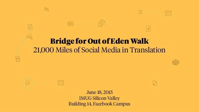 June 18, 2015 IMUG Silicon Valley Building 14, Facebook Campus Bridge for Out of Eden Walk 21,000 Miles of Social Media in...