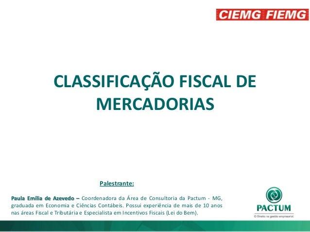 CLASSIFICAÇÃO FISCAL DE MERCADORIAS Palestrante: Paula Emília de Azevedo – Coordenadora da Área de Consultoria da Pactum -...