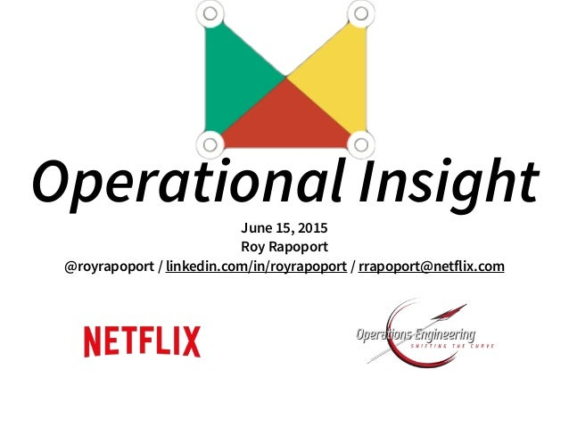 Operational InsightJune 15, 2015 Roy Rapoport @royrapoport / linkedin.com/in/royrapoport / rrapoport@netflix.com