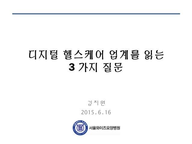 디지털 헬스케어 업계를 읽는 3 가지 질문 김치원 2015.6.16