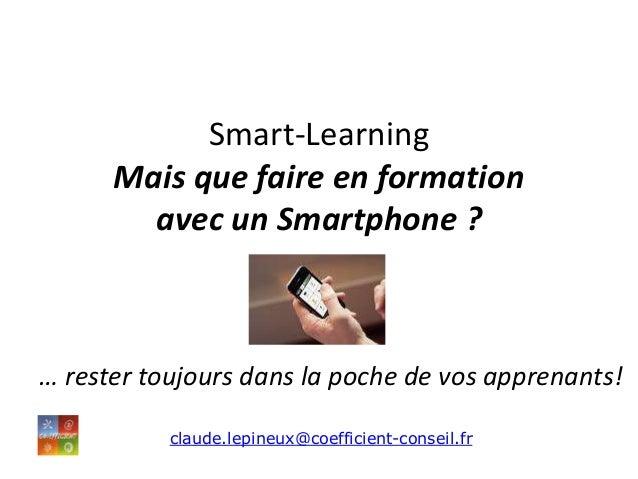 Smart-Learning Mais que faire en formation avec un Smartphone ? … rester toujours dans la poche de vos apprenants! claude....