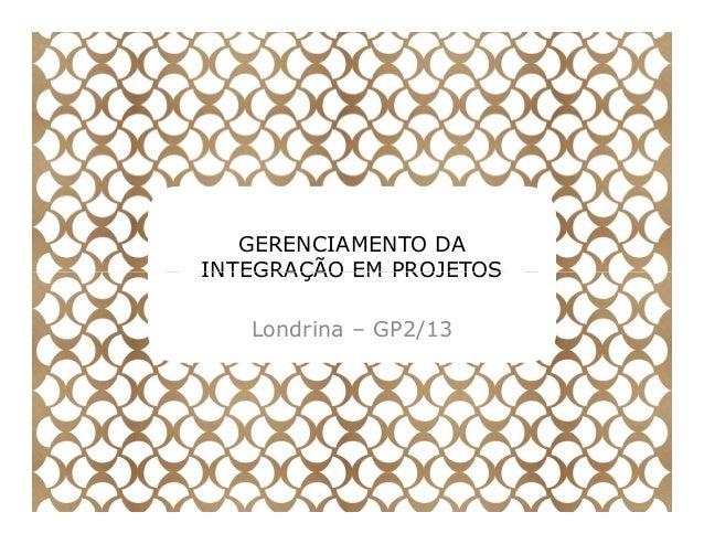 GERENCIAMENTO DA INTEGRAÇÃO EM PROJETOSINTEGRAÇÃO EM PROJETOS Londrina – GP2/13