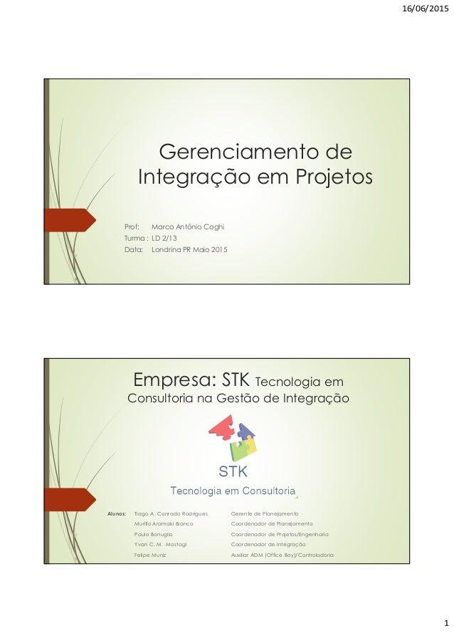16/06/2015 1 Gerenciamento de Integração em Projetos Prof: Marco Antônio Coghi Turma : LD 2/13 Data: Londrina PR Maio 2015...
