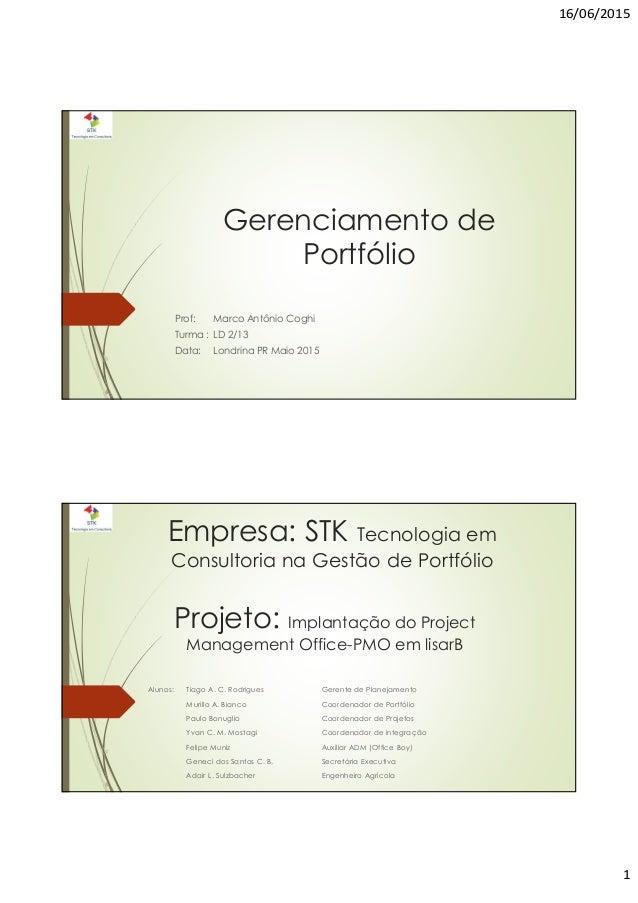 16/06/2015 1 Gerenciamento de Portfólio Prof: Marco Antônio Coghi Turma : LD 2/13 Data: Londrina PR Maio 2015 Empresa: STK...