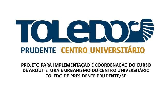PROJETO PARA IMPLEMENTAÇÃO E COORDENAÇÃO DO CURSO DE ARQUITETURA E URBANISMO DO CENTRO UNIVERSITÁRIO TOLEDO DE PRESIDENTE ...