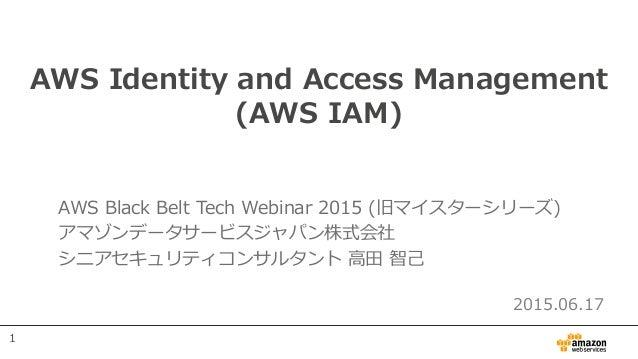 AWS Identity and Access Management (AWS IAM) AWS Black Belt Tech Webinar 2015 (旧マイスターシリーズ) アマゾンデータサービスジャパン株式会社 シニアセキュリティコン...