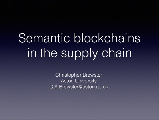 Semantic blockchains in the supply chain Christopher Brewster Aston University C.A.Brewster@aston.ac.uk