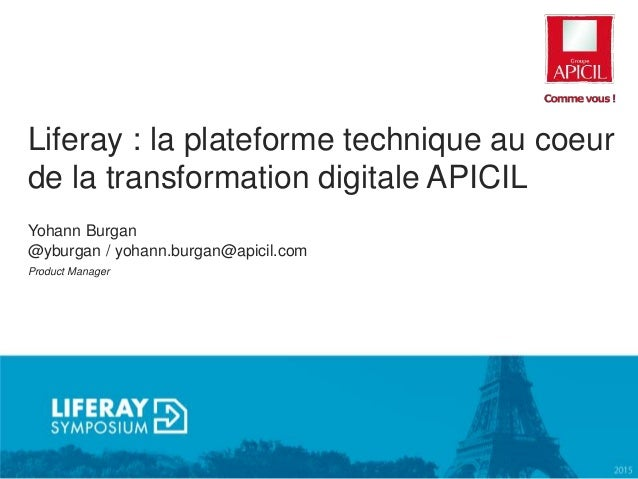 Liferay : la plateforme technique au coeur de la transformation digitale APICIL Yohann Burgan @yburgan / yohann.burgan@api...