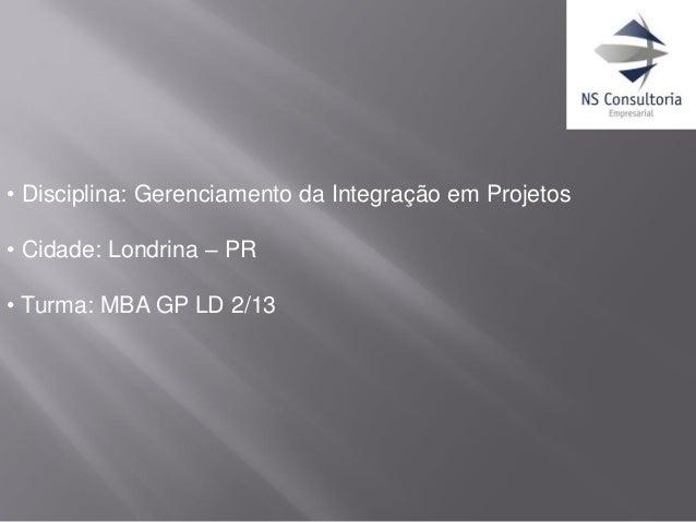 • Disciplina: Gerenciamento da Integração em Projetos • Cidade: Londrina – PR • Turma: MBA GP LD 2/13