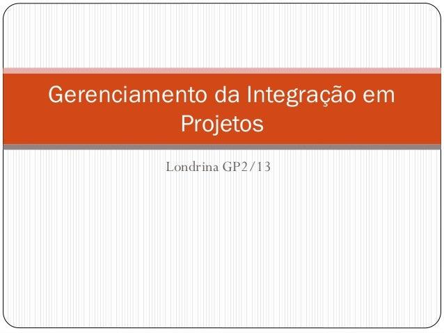 Londrina GP2/13 Gerenciamento da Integração em Projetos