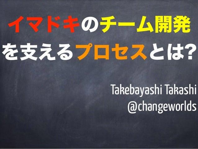 イマドキのチーム開発 を支えるプロセスとは? Takebayashi Takashi @changeworlds