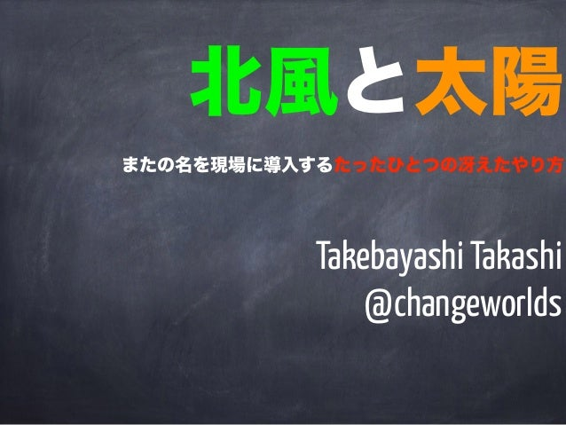 Takebayashi Takashi @changeworlds 北風と太陽 またの名を現場に導入するたったひとつの冴えたやり方