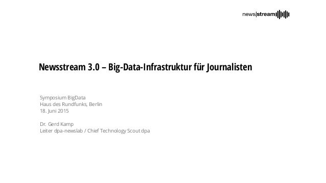 Newsstream 3.0 – Big-Data-Infrastruktur für Journalisten Symposium BigData Haus des Rundfunks, Berlin 18. Juni 2015 Dr. Ge...