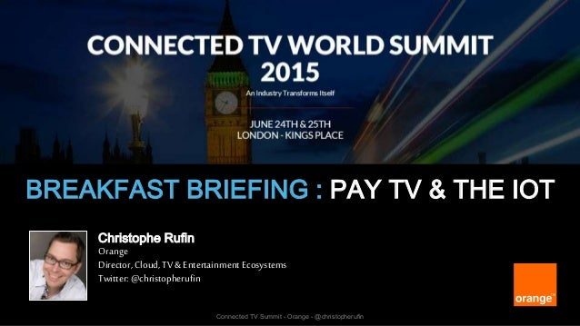 1 Connected TV Summit - Orange - @christopherufin BREAKFAST BRIEFING : PAY TV & THE IOT Christophe Rufin Orange Director, ...