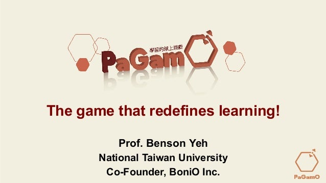 Prof. Benson Yeh – PaGamO @ BoniO Inc.June 18, 2015 The game that redefines learning! Prof. Benson Yeh National Taiwan Uni...
