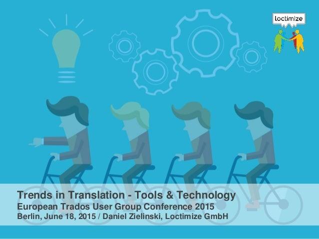 Trends in Translation - Tools & Technology European Trados User Group Conference 2015 Berlin, June 18, 2015 / Daniel Zieli...