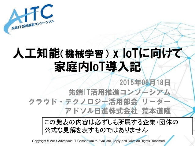 Copyright © 2014 Advanced IT Consortium to Evaluate, Apply and Drive All Rights Reserved. 人工知能(機械学習) x IoTに向けて 家庭内IoT導入記 2...