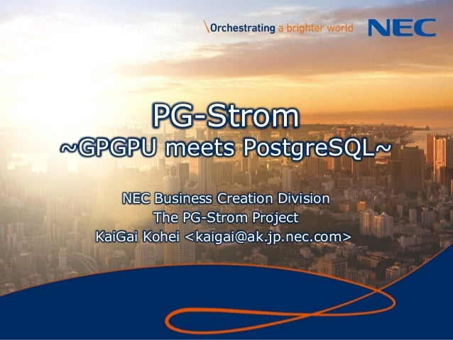 1 PG-Strom ~GPGPU meets PostgreSQL~ NEC Business Creation Division The PG-Strom Project KaiGai Kohei <kaigai@ak.jp.nec.com>