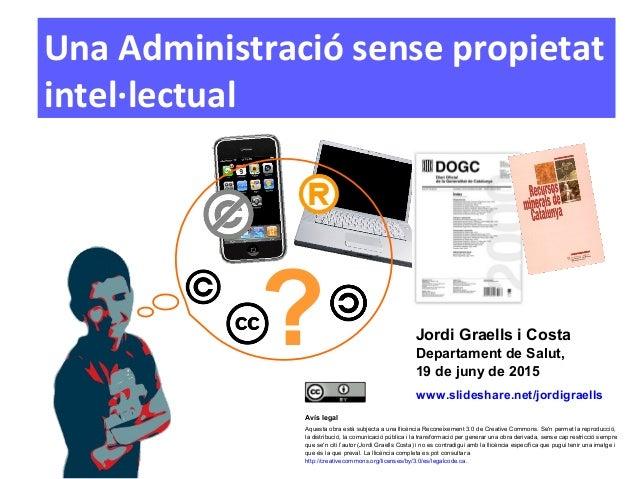 1 Una Administració sense propietat intel·lectual Avís legal Aquesta obra està subjecta a una llicència Reconeixement 3.0 ...