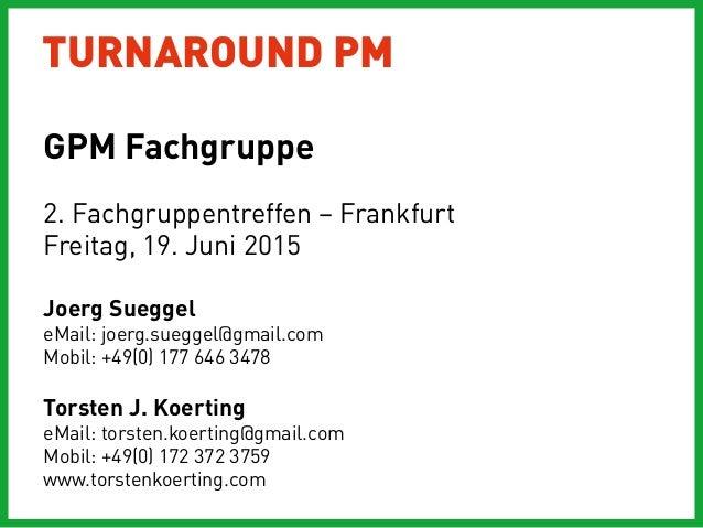 TURNAROUND PM 2. Fachgruppentreffen – Frankfurt Freitag, 19. Juni 2015 Joerg Sueggel eMail: joerg.sueggel@gmail.com Mobil:...