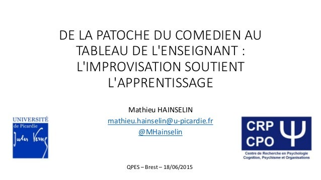 DE LA PATOCHE DU COMEDIEN AU TABLEAU DE L'ENSEIGNANT : L'IMPROVISATION SOUTIENT L'APPRENTISSAGE Mathieu HAINSELIN mathieu....