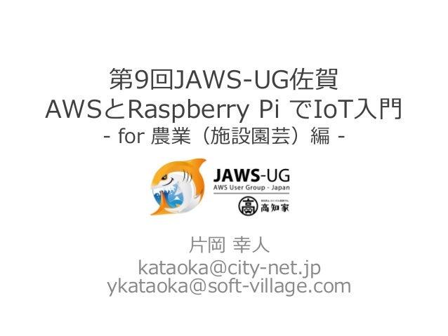 第9回JAWS-‐‑‒UG佐賀 AWSとRaspberry Pi でIoT⼊入⾨門 -‐‑‒ for 農業(施設園芸)編 -‐‑‒ ⽚片岡 幸⼈人 kataoka@city-‐‑‒net.jp ykataoka@soft-‐‑‒vi...