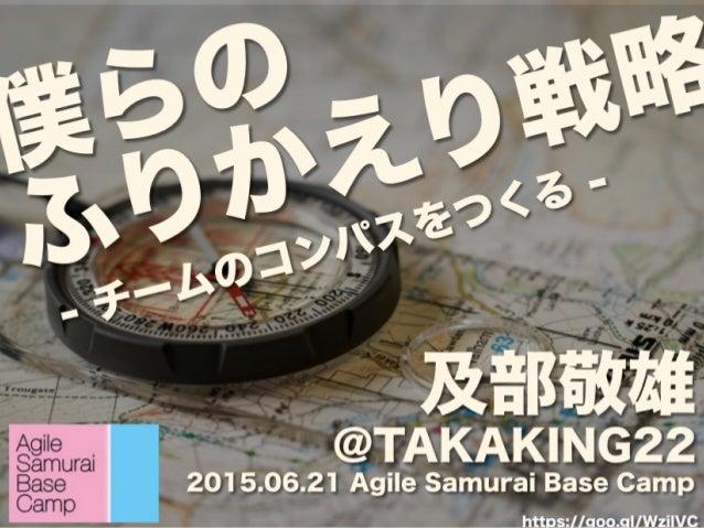 僕らの ふりかえり戦略 及部敬雄 @TAKAKING22 2015.06.21 Agile Samurai Base Camp - チームのコンパスをつくる - https://goo.gl/WzilVC