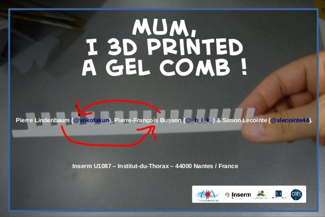 Mum, I 3d printed a gel comb ! Pierre Lindenbaum (@yokofakun), Pierre-François Busson (@_b_l_k_) & Simon Lecointe (@slecoi...
