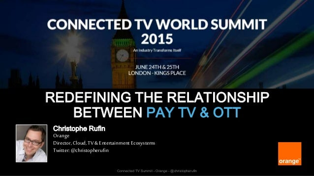 1 Connected TV Summit - Orange - @christopherufin REDEFINING THE RELATIONSHIP BETWEEN PAY TV & OTT Christophe Rufin Orange...