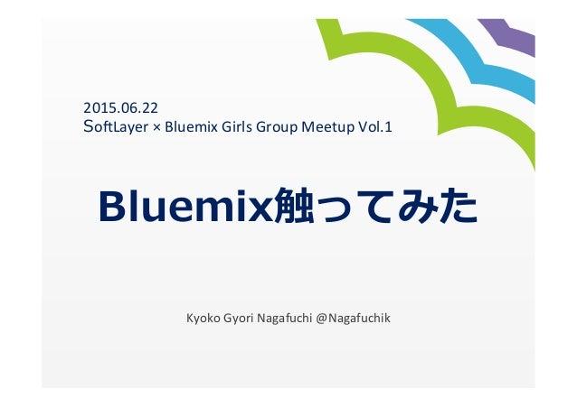 Bluemix触ってみた Kyoko  Gyori  Nagafuchi  @Nagafuchik 2015.06.22   So7Layer  ×  Bluemix  Girls  Group  Meetu...