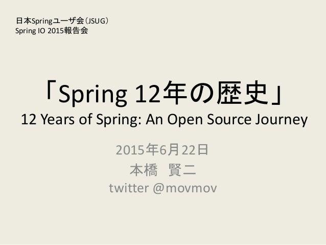 「Spring 12年の歴史」 12 Years of Spring: An Open Source Journey 2015年6月22日 本橋 賢二 twitter @movmov 日本Springユーザ会(JSUG) Spring IO 2...