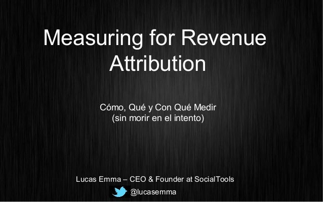 Measuring for Revenue Attribution Cómo, Qué y Con Qué Medir (sin morir en el intento) @lucasemma Lucas Emma – CEO & Founde...