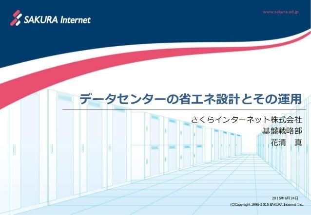 (C)Copyright 1996-2015 SAKURA Internet Inc. 2015年6月24日 データセンターの省エネ設計とその運用 さくらインターネット株式会社 基盤戦略部 花清 真