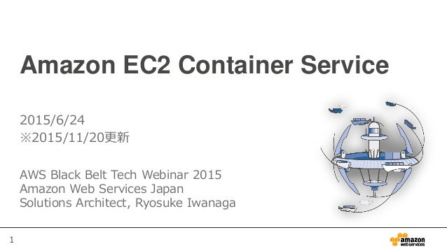 1 Amazon EC2 Container Service AWS Black Belt Tech Webinar 2015 Amazon Web Services Japan Solutions Architect, Ryosuke Iwa...