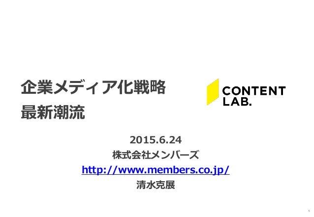 1 企業メディア化戦略 最新潮流 2015.6.24 株式会社メンバーズ http://www.members.co.jp/ 清水克展