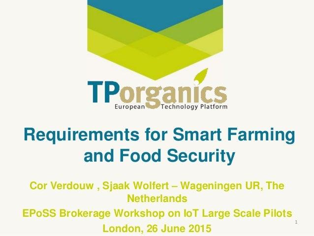 Requirements for Smart Farming and Food Security Cor Verdouw , Sjaak Wolfert – Wageningen UR, The Netherlands EPoSS Broker...