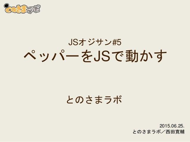 JSオジサン#5 ペッパーをJSで動かす とのさまラボ 2015.06.25. とのさまラボ/西田寛輔
