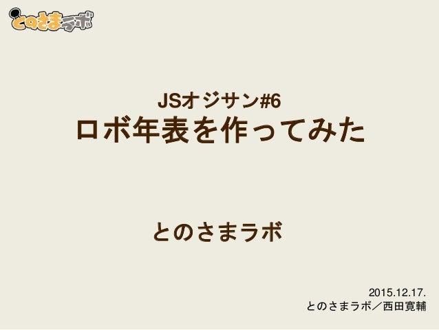 JSオジサン#6 ロボ年表を作ってみた とのさまラボ 2015.12.17. とのさまラボ/西田寛輔