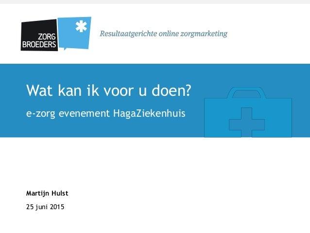 Wat kan ik voor u doen? e-zorg evenement HagaZiekenhuis Martijn Hulst 25 juni 2015