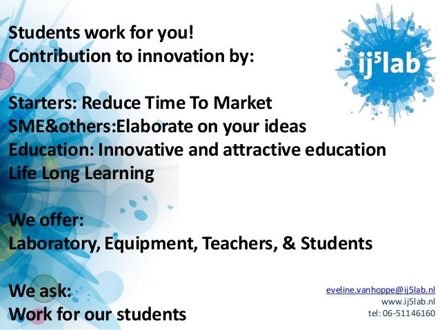eveline.vanhoppe@ij5lab.nl www.ij5lab.nl tel: 06-51146160 Students work for you! Contribution to innovation by: Starters: ...