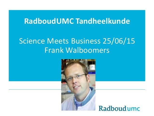RadboudUMC Tandheelkunde Science Meets Business 25/06/15 Frank Walboomers
