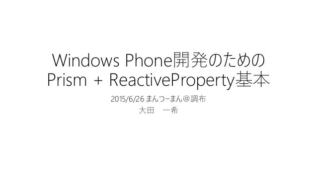 Windows Phone開発のための Prism + ReactiveProperty基本 2015/6/26 まんつーまん@調布 大田 一希