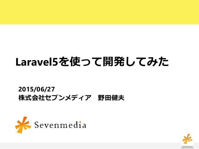 Laravel5を使って開発してみた 2015/06/27 株式会社セブンメディア 野田健夫