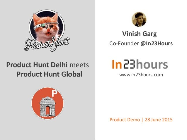 Vinish Garg Product Hunt Delhi meets Product Hunt Global Co-Founder @In23Hours www.in23hours.com Product Demo | 28 June 20...