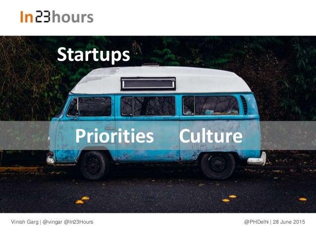 Priorities Culture Startups Vinish Garg | @vingar @In23Hours @PHDelhi | 28 June 2015
