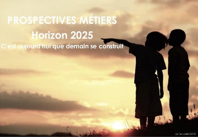 PROSPECTIVES MÉTIERS Horizon 2025 C'est aujourd'hui que demain se construit Le 1er Juillet 2015