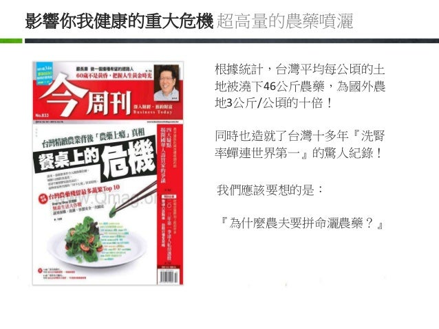 我們應該要想的是: 『為什麼農夫要拼命灑農藥?』 根據統計,台灣平均每公頃的土 地被澆下46公斤農藥,為國外農 地3公斤/公頃的十倍! 同時也造就了台灣十多年『洗腎 率蟬連世界第一』的驚人紀錄! 影響你我健康的重大危機 超高量的農藥噴灑